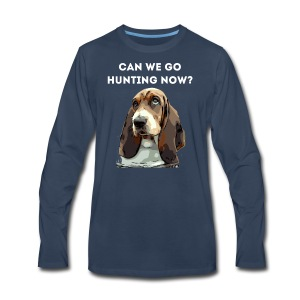 Basset hound Can we go Hunting Now Shirt - Men's Premium Long Sleeve T-Shirt