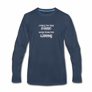 I TALK TO THE DEAD MORE THAN THE LIVING - Men's Premium Long Sleeve T-Shirt