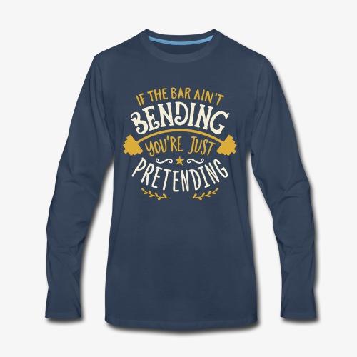 If The Bar Ain't Bending You're Just Pretending - Men's Premium Long Sleeve T-Shirt