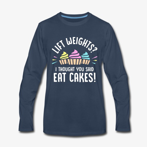 Lift Weights? I Thought You Said Eat Cakes! - Men's Premium Long Sleeve T-Shirt