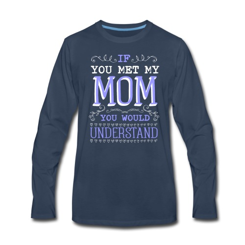 If You Met My Mom You Would Under Stand - Men's Premium Long Sleeve T-Shirt