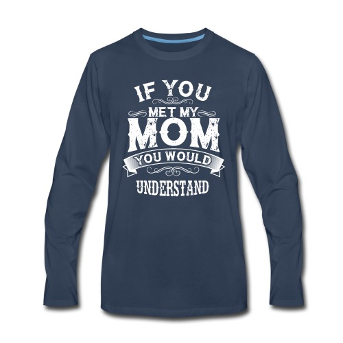 If You Met My Mom You Would Understand Gift - Men's Premium Long Sleeve T-Shirt