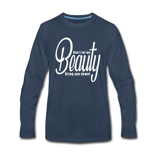 Don't let my BEAUTY bring you down! (White) - Men's Premium Long Sleeve T-Shirt