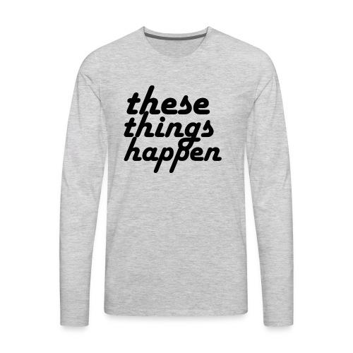 these things happen - Men's Premium Long Sleeve T-Shirt
