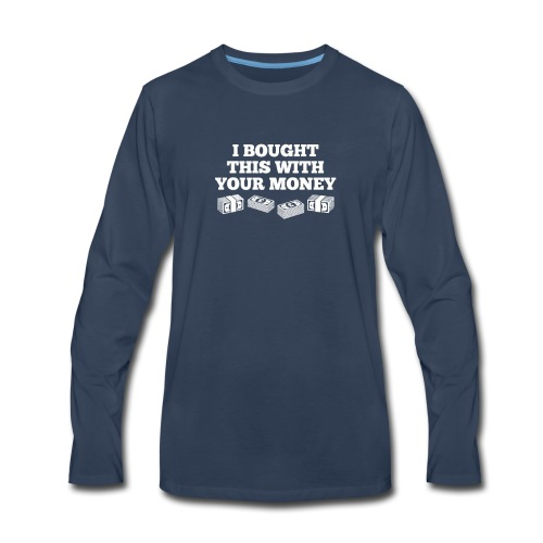 Bought This With Your Money Funny T Shirt - Men's Premium Long Sleeve T-Shirt