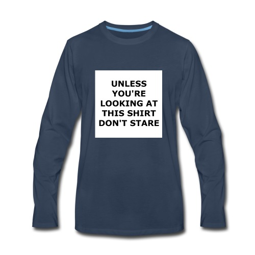UNLESS YOU'RE LOOKING AT THIS SHIRT, DON'T STARE. - Men's Premium Long Sleeve T-Shirt