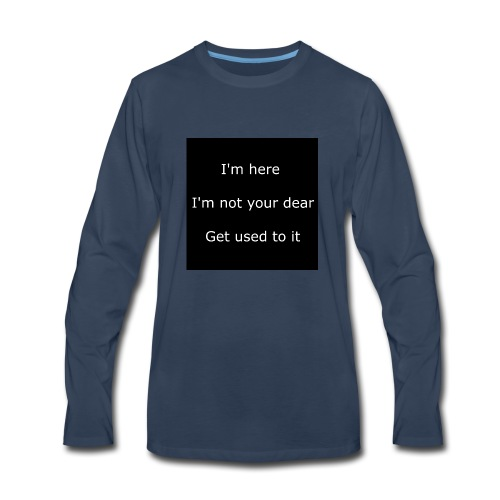 I'M HERE, I'M NOT YOUR DEAR, GET USED TO IT. - Men's Premium Long Sleeve T-Shirt