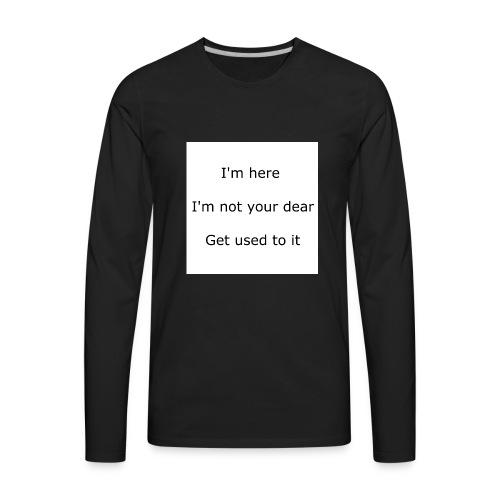 I'M HERE, I'M NOT YOUR DEAR, GET USED TO IT - Men's Premium Long Sleeve T-Shirt