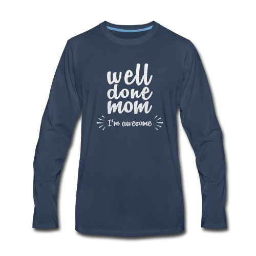 Well done mom - I'm awesome - Men's Premium Long Sleeve T-Shirt