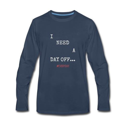 I NEED A DAY OFF... - Men's Premium Long Sleeve T-Shirt