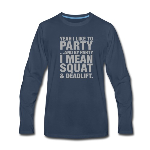 Yeah I like to party and by party I mean squat and - Men's Premium Long Sleeve T-Shirt