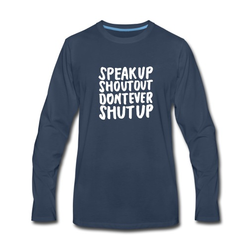 Speak Up Shout Out Dont Ever Shut Up - Men's Premium Long Sleeve T-Shirt
