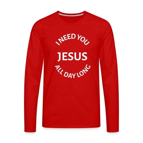 I NEED YOU JESUS ALL DAY LONG - Men's Premium Long Sleeve T-Shirt