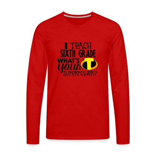 I Teach Sixth Grade What's Your Superpower - Men's Premium Long Sleeve T-Shirt