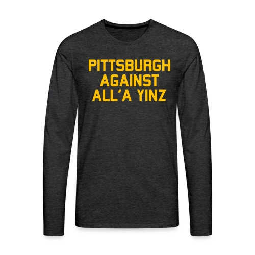 Pittsburgh Against All'a Yinz - Men's Premium Long Sleeve T-Shirt