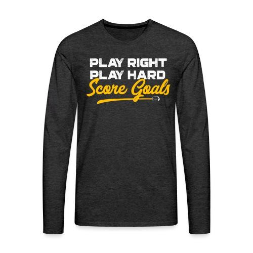 Play Right. Play Hard. Score Goals - Men's Premium Long Sleeve T-Shirt