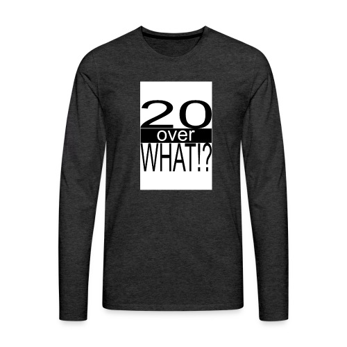 20 over WHAT Poster B W - Men's Premium Long Sleeve T-Shirt