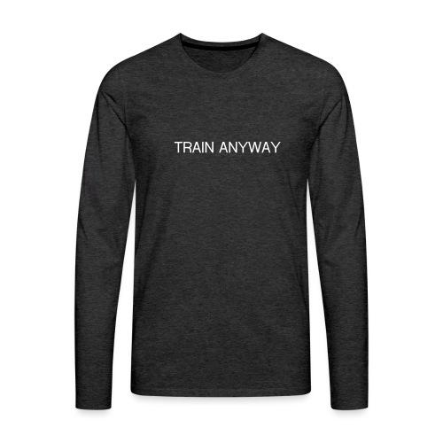 TRAIN ANYWAY - Men's Premium Long Sleeve T-Shirt