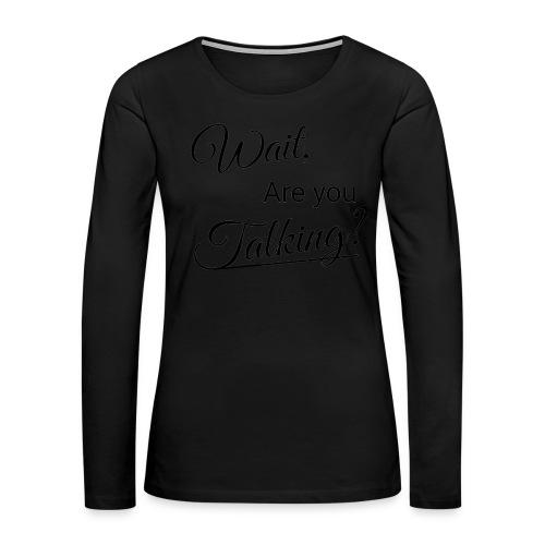 Wait, Are you Talking? - Women's Premium Long Sleeve T-Shirt