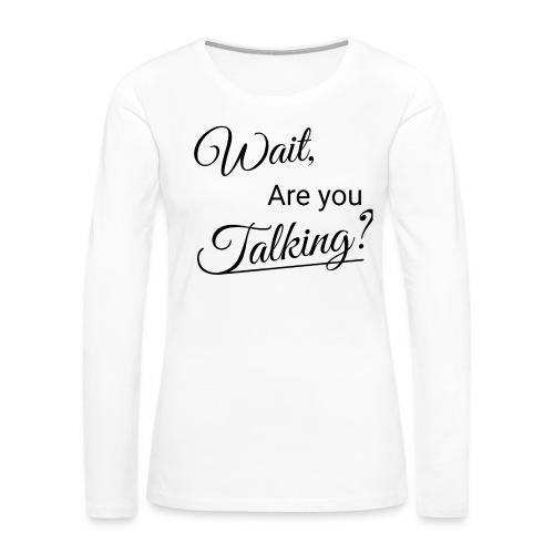 Wait, Are you Talking? - Women's Premium Long Sleeve T-Shirt