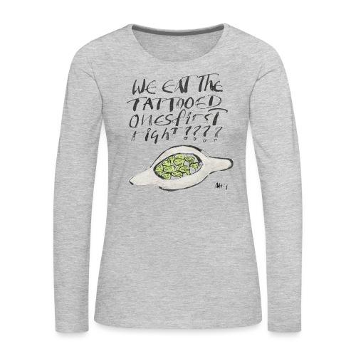 We Eat the Tatooed Ones First - Women's Premium Long Sleeve T-Shirt
