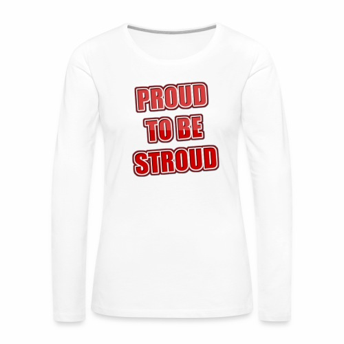 Proud To Be Stroud - Women's Premium Long Sleeve T-Shirt