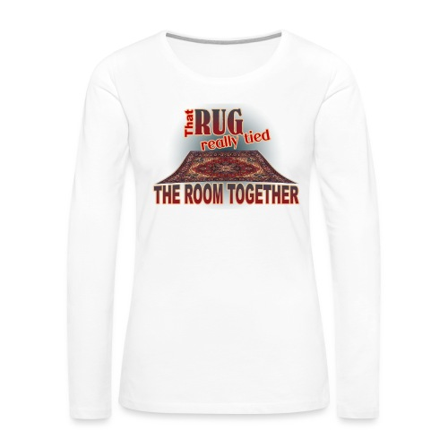 That Rug Really Tied the Room Together - Women's Premium Long Sleeve T-Shirt