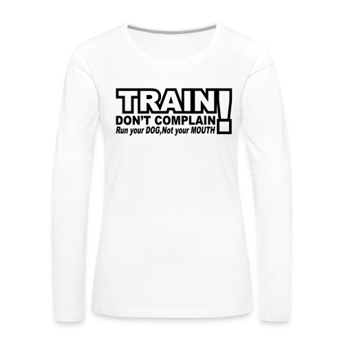 Train, Don't Complain - Dog - Women's Premium Long Sleeve T-Shirt