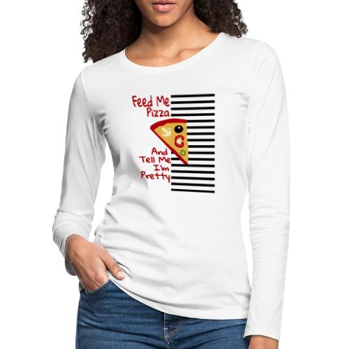 Feed Me Pizza And Tell Me I´m Pretty - Women's Premium Long Sleeve T-Shirt