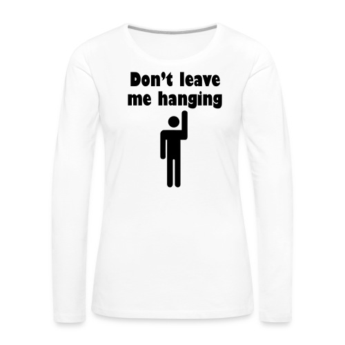 Don't Leave Me Hanging Shirt - Women's Premium Slim Fit Long Sleeve T-Shirt