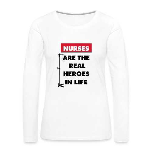nurses are the real heroes in life - Women's Premium Long Sleeve T-Shirt