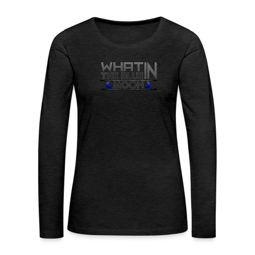 What in the BLUE MOON T-Shirt - Women's Premium Slim Fit Long Sleeve T-Shirt