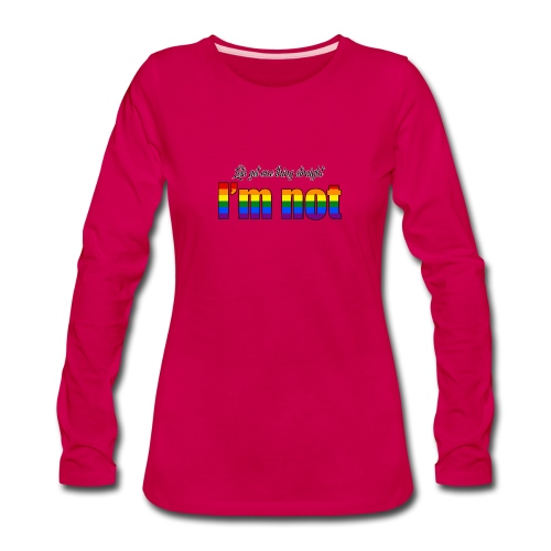 Let's get one thing straight - I'm not! - Women's Premium Long Sleeve T-Shirt