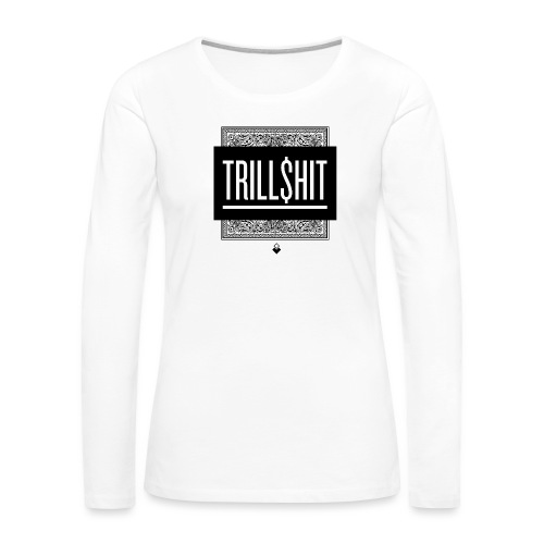 Trill Shit - Women's Premium Slim Fit Long Sleeve T-Shirt