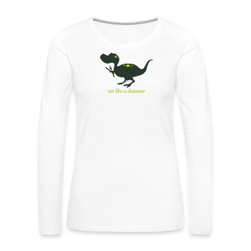 Eat Like A Dinosaur - Women's Premium Slim Fit Long Sleeve T-Shirt