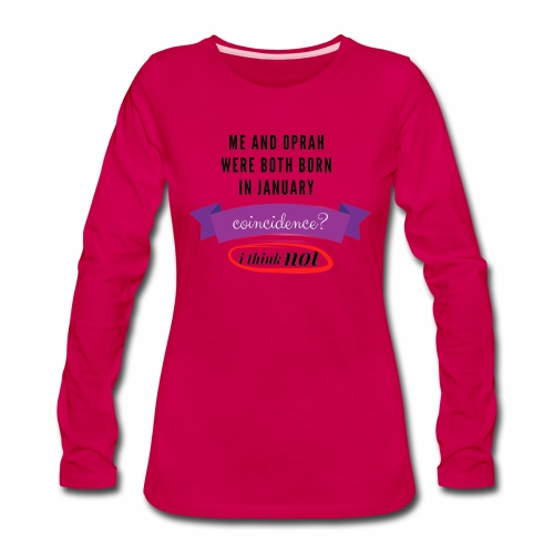 Me And Oprah Were Both Born in January - Women's Premium Long Sleeve T-Shirt