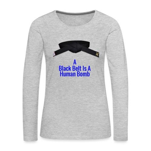 A Blackbelt Is A Human Bomb - Women's Premium Slim Fit Long Sleeve T-Shirt