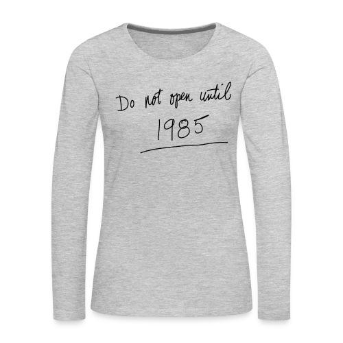 Do Not Open Until 1985 - Women's Premium Long Sleeve T-Shirt