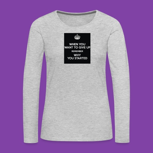 when-you-want-to-give-up-remember-why-you-started- - Women's Premium Long Sleeve T-Shirt
