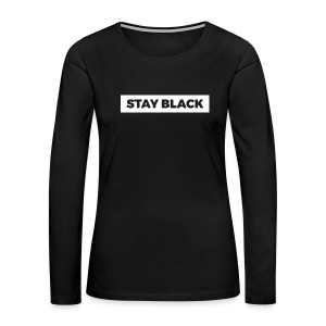 STAY BLACK - Women's Premium Long Sleeve T-Shirt