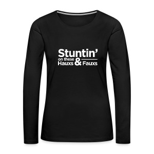 Stuntin' on these Hauxs & Fauxs - Women's Premium Long Sleeve T-Shirt