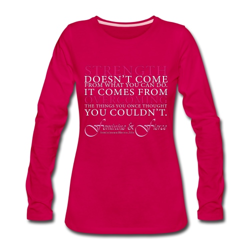 Strength Doesn't Come from - Feminine and Fierce - Women's Premium Long Sleeve T-Shirt