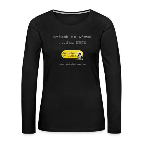 Switch to Linux You Fool - Women's Premium Long Sleeve T-Shirt
