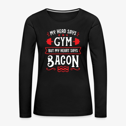 My Head Says Gym But My Heart Says Bacon - Women's Premium Long Sleeve T-Shirt