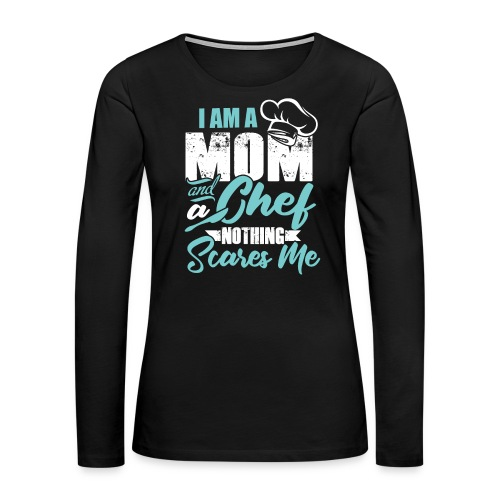 I'm a Chef and a Mom Nothing Scares Me Funny Chef - Women's Premium Long Sleeve T-Shirt