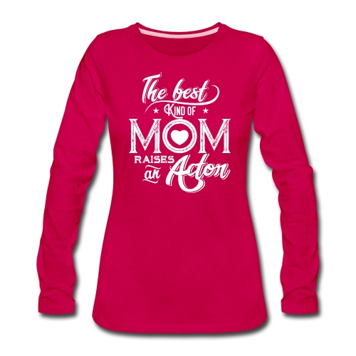 The Best Kind Of Mom Raises An Actor, Mother's Day - Women's Premium Long Sleeve T-Shirt