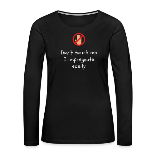 Don't Touch Me I Impregnate Easily - Women's Premium Long Sleeve T-Shirt