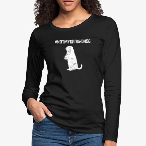 Not My Groundhog - Women's Premium Slim Fit Long Sleeve T-Shirt