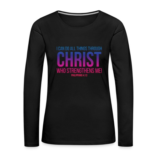 I Can Do All Things Thriugh CHRIST, Christian, God - Women's Premium Long Sleeve T-Shirt
