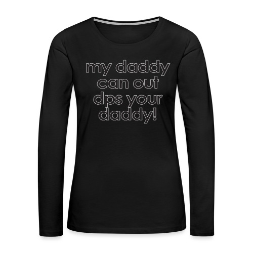 Warcraft baby: My daddy can out dps your daddy - Women's Premium Slim Fit Long Sleeve T-Shirt